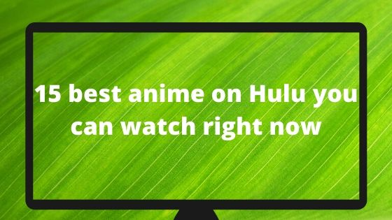 15 best anime on Hulu you can watch right now